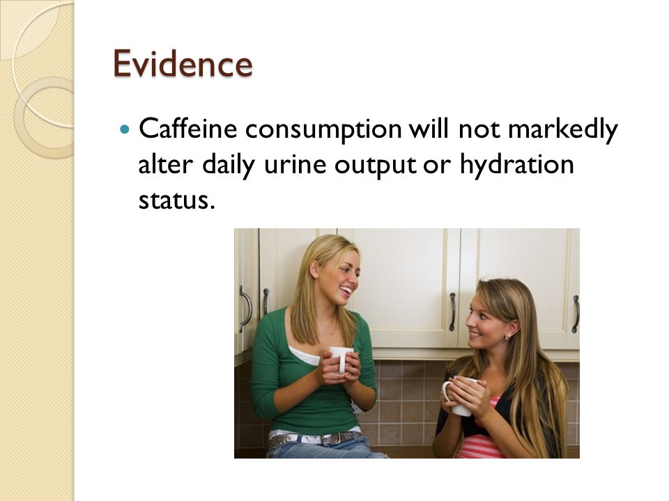Evidence Caffeine consumption will not markedly alter daily urine output or hydration status.