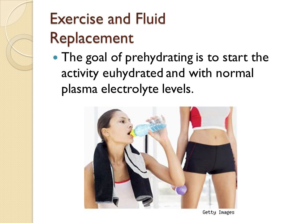 Exercise and Fluid Replacement The goal of prehydrating is to start the activity euhydrated and with normal plasma electrolyte levels.