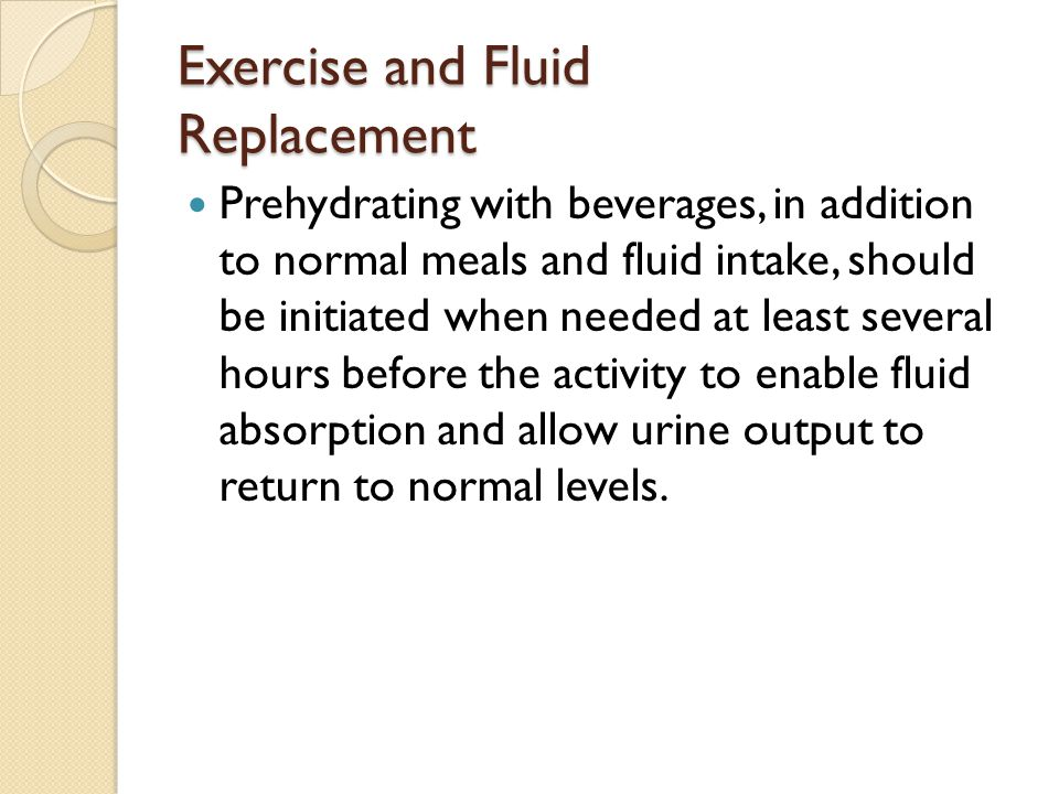 Exercise and Fluid Replacement Prehydrating with beverages, in addition to normal meals and fluid intake, should be initiated when needed at least several hours before the activity to enable fluid absorption and allow urine output to return to normal levels.