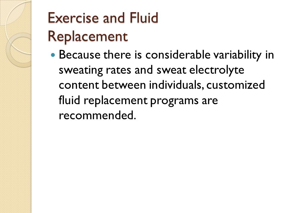Exercise and Fluid Replacement Because there is considerable variability in sweating rates and sweat electrolyte content between individuals, customized fluid replacement programs are recommended.