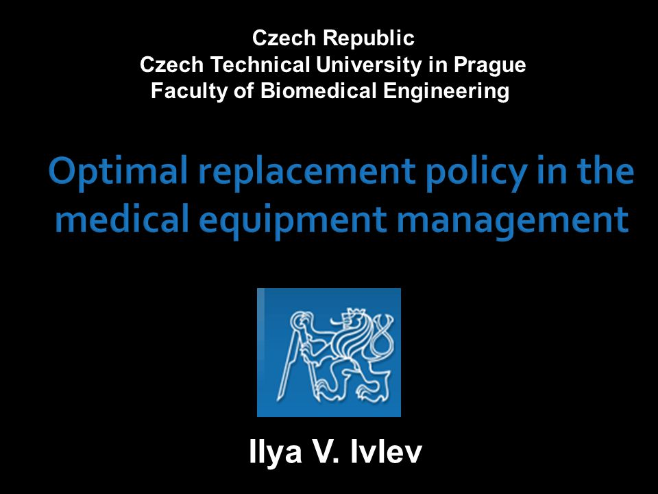 Optimal replacement policy in the medical equipment management Czech Republic Czech Technical University in Prague Faculty of Biomedical Engineering I