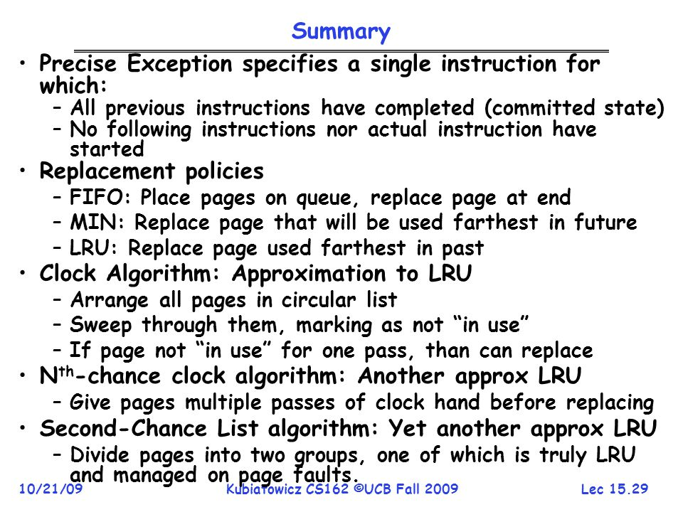 Lec 15.29 10/21/09Kubiatowicz CS162 ©UCB Fall 2009 Summary Precise Exception specifies a single instruction for which: –All previous instructions have completed (committed state) –No following instructions nor actual instruction have started Replacement policies –FIFO: Place pages on queue, replace page at end –MIN: Replace page that will be used farthest in future –LRU: Replace page used farthest in past Clock Algorithm: Approximation to LRU –Arrange all pages in circular list –Sweep through them, marking as not in use –If page not in use for one pass, than can replace N th -chance clock algorithm: Another approx LRU –Give pages multiple passes of clock hand before replacing Second-Chance List algorithm: Yet another approx LRU –Divide pages into two groups, one of which is truly LRU and managed on page faults.