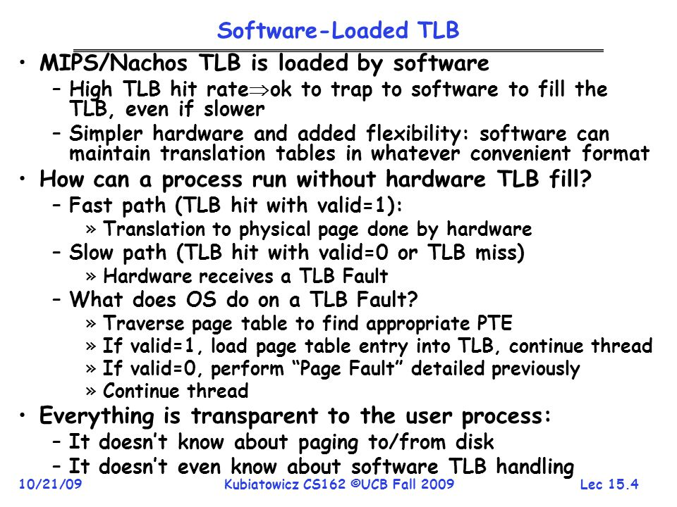 Lec 15.4 10/21/09Kubiatowicz CS162 ©UCB Fall 2009 Software-Loaded TLB MIPS/Nachos TLB is loaded by software –High TLB hit rate ok to trap to software to fill the TLB, even if slower –Simpler hardware and added flexibility: software can maintain translation tables in whatever convenient format How can a process run without hardware TLB fill.