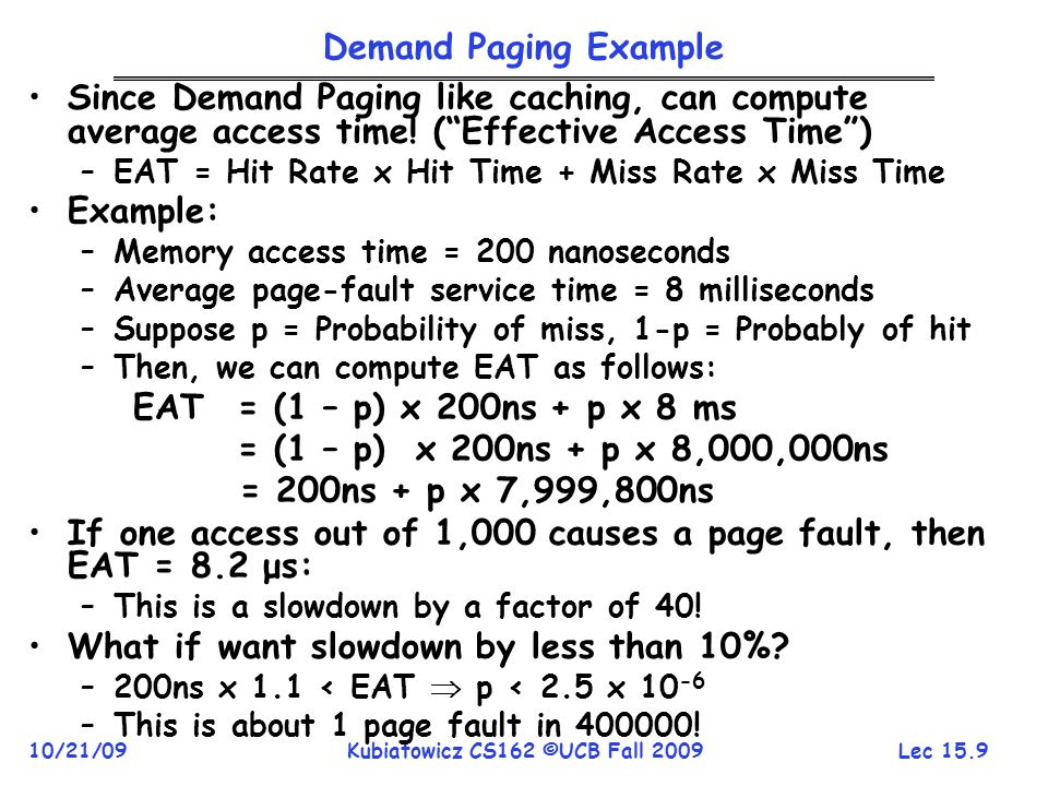 Lec 15.9 10/21/09Kubiatowicz CS162 ©UCB Fall 2009 Demand Paging Example Since Demand Paging like caching, can compute average access time! (Effective