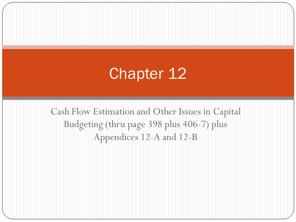 Cash Flow Estimation and Other Issues in Capital Budgeting (thru page 398 plus 406-7) plus Appendices 12-A and 12-B Chapter 12