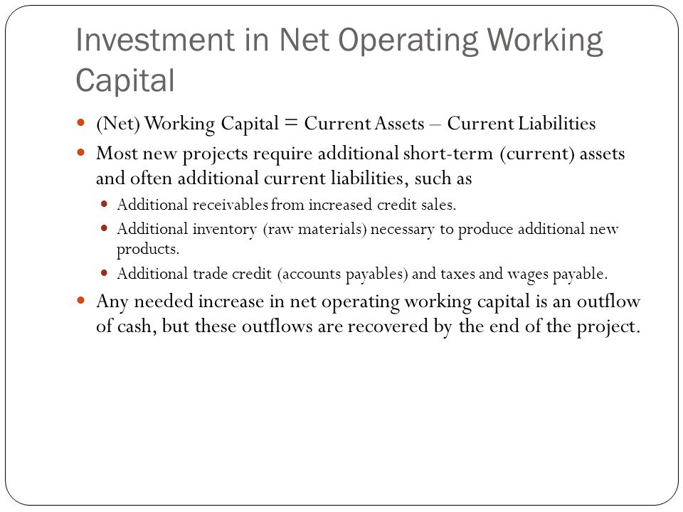 Investment in Net Operating Working Capital (Net) Working Capital = Current Assets – Current Liabilities Most new projects require additional short-te
