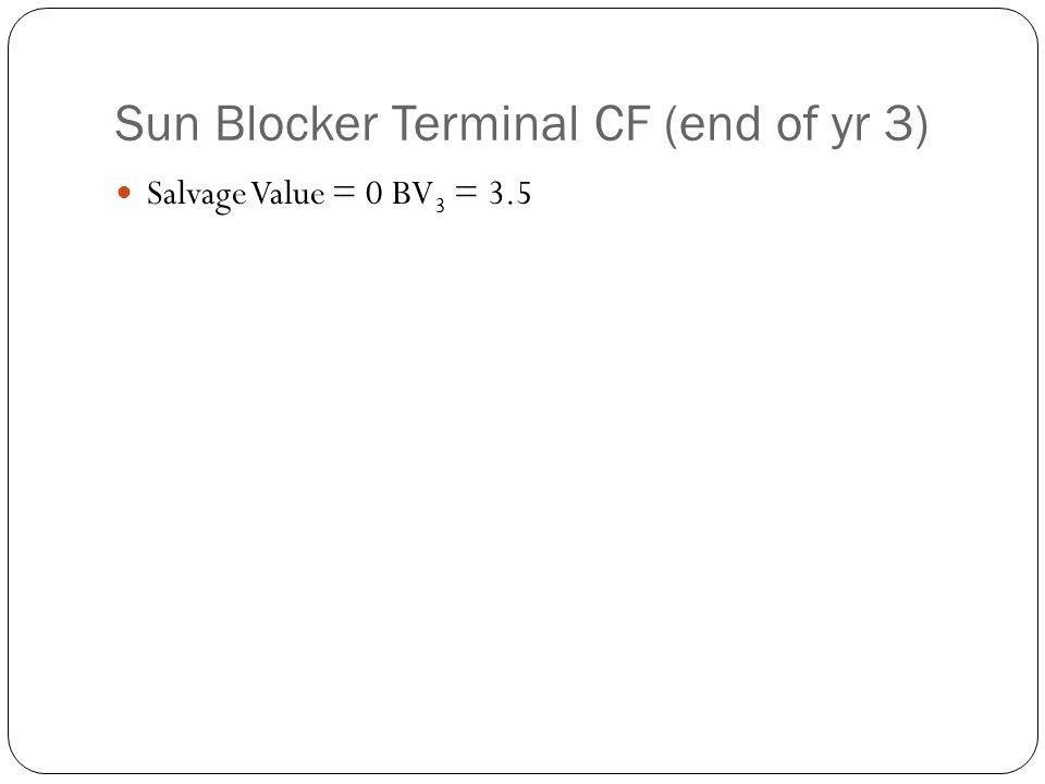 Sun Blocker Terminal CF (end of yr 3) Salvage Value = 0 BV 3 = 3.5