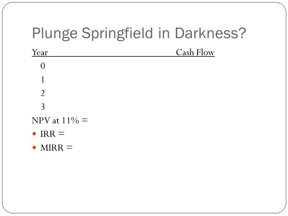 Plunge Springfield in Darkness? YearCash Flow 0 1 2 3 NPV at 11% = IRR = MIRR =
