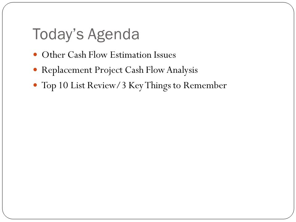 Todays Agenda Other Cash Flow Estimation Issues Replacement Project Cash Flow Analysis Top 10 List Review/3 Key Things to Remember