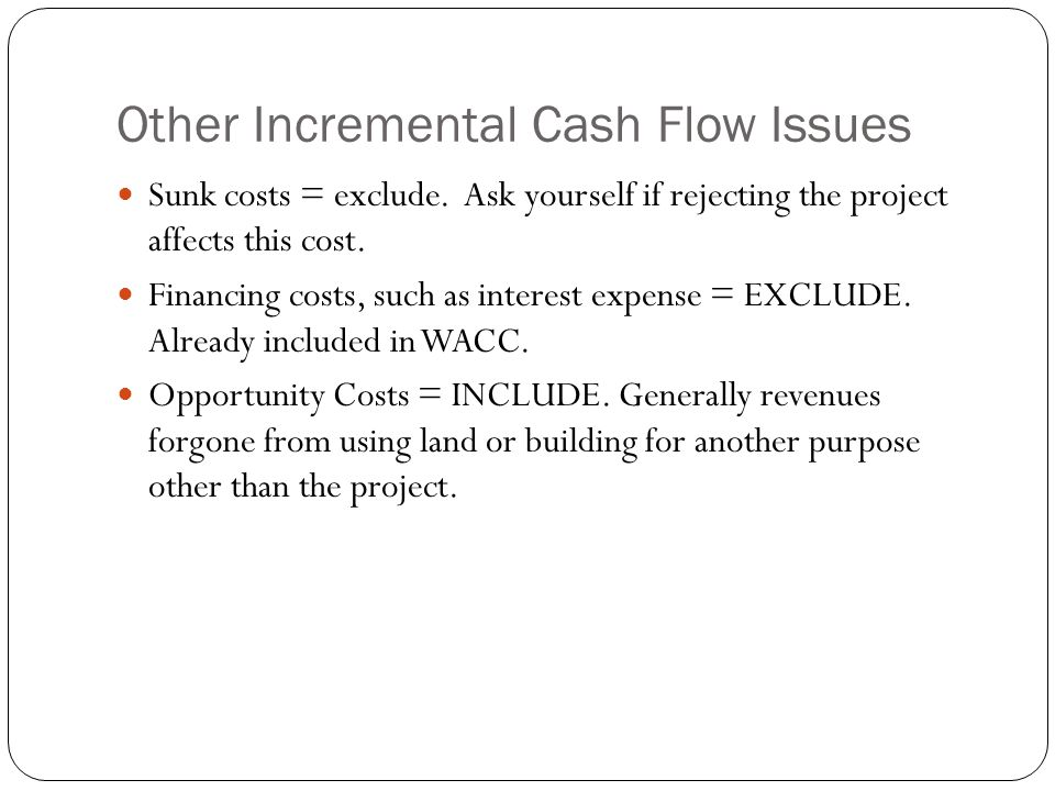 Other Incremental Cash Flow Issues Sunk costs = exclude. Ask yourself if rejecting the project affects this cost. Financing costs, such as interest ex