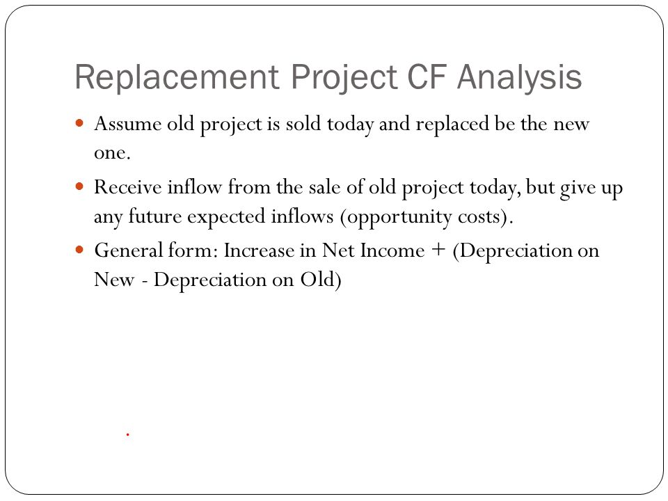 Replacement Project CF Analysis Assume old project is sold today and replaced be the new one. Receive inflow from the sale of old project today, but g