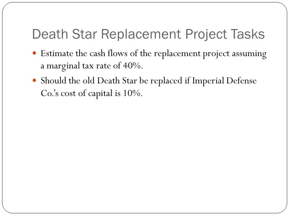 Death Star Replacement Project Tasks Estimate the cash flows of the replacement project assuming a marginal tax rate of 40%. Should the old Death Star