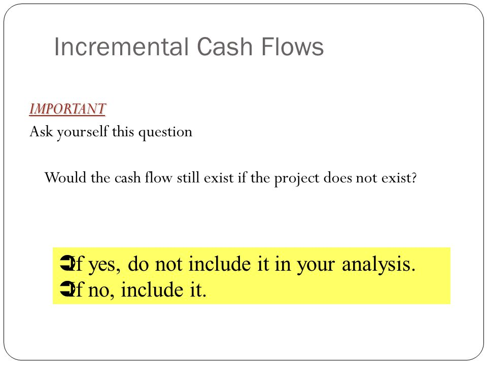 Incremental Cash Flows IMPORTANT Ask yourself this question Would the cash flow still exist if the project does not exist? If yes, do not include it i