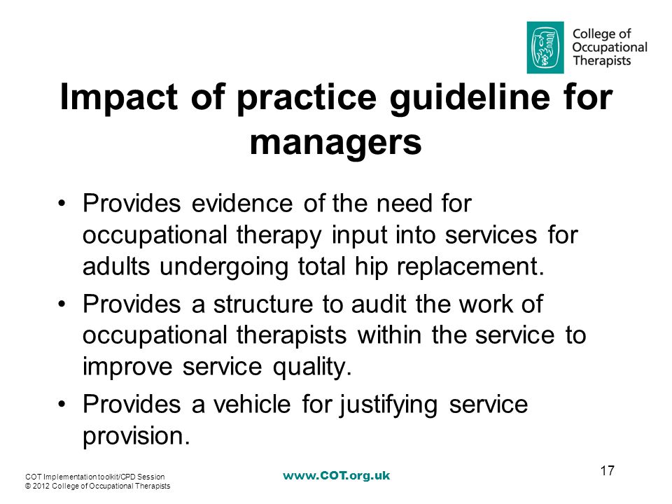 Impact of practice guideline for managers Provides evidence of the need for occupational therapy input into services for adults undergoing total hip replacement.