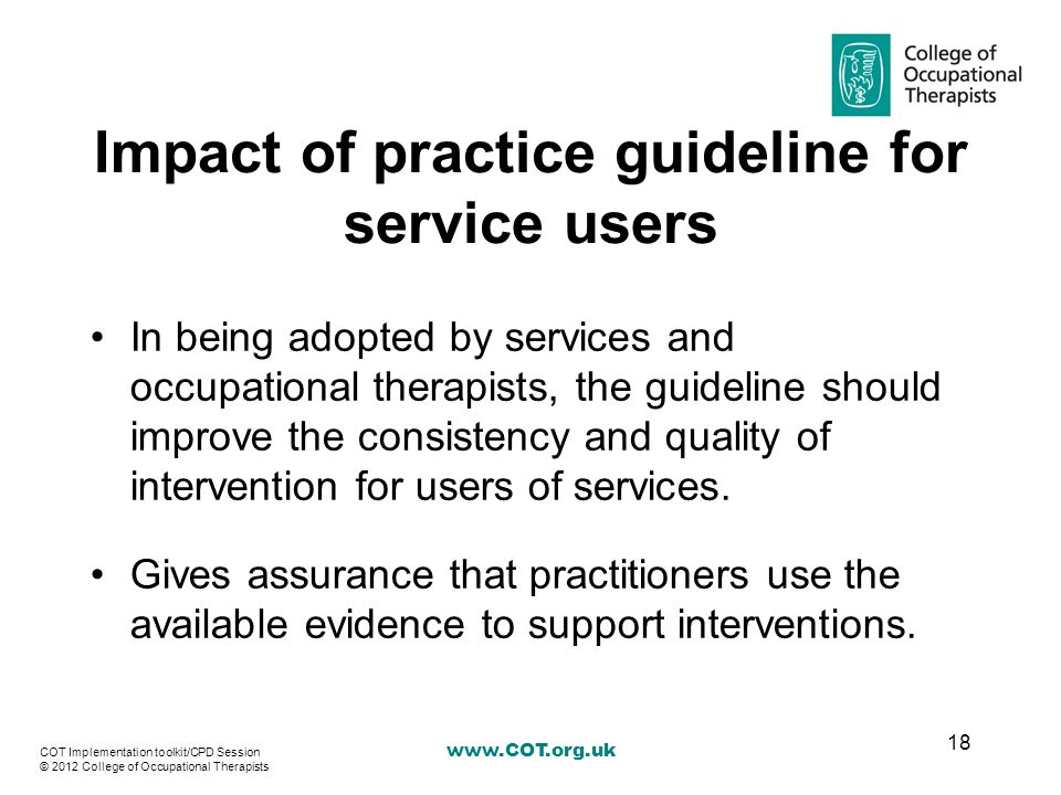Impact of practice guideline for service users In being adopted by services and occupational therapists, the guideline should improve the consistency and quality of intervention for users of services.
