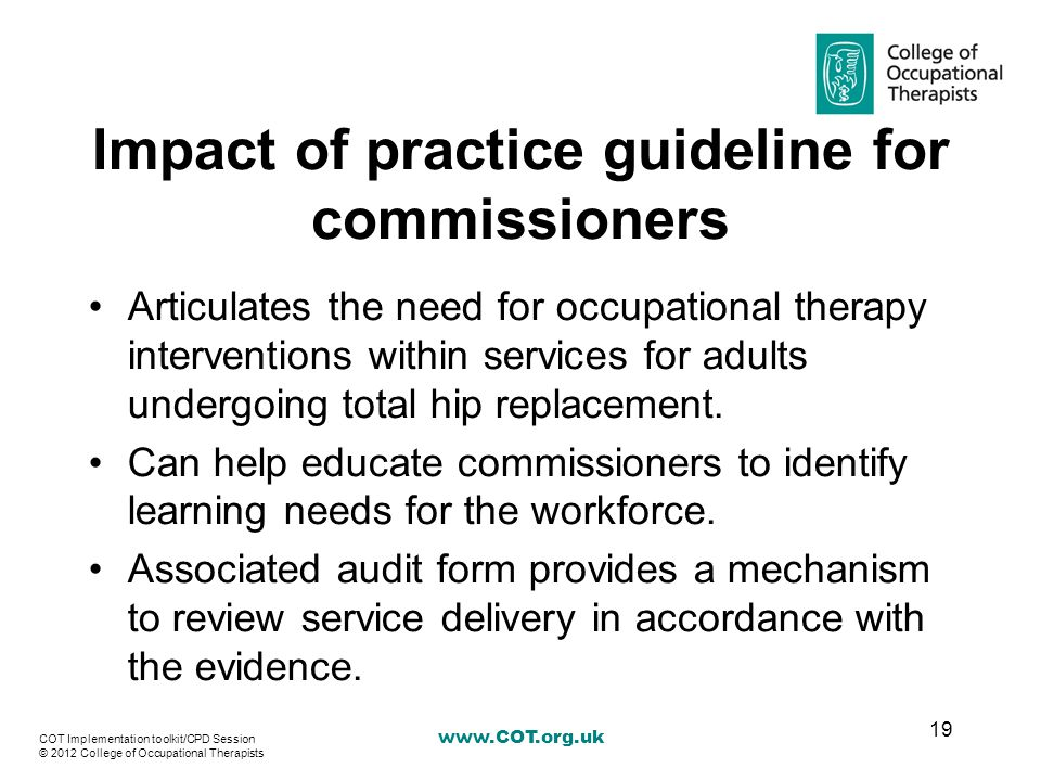 Impact of practice guideline for commissioners Articulates the need for occupational therapy interventions within services for adults undergoing total hip replacement.