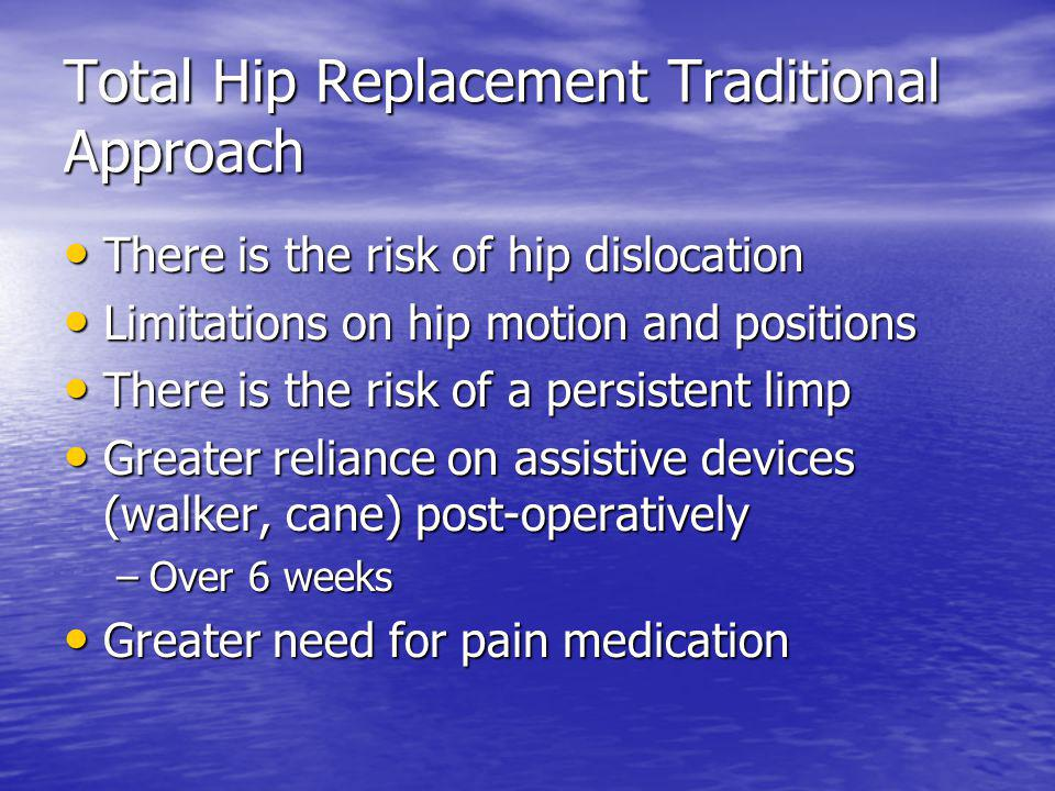 Total Hip Replacement Traditional Approach There is the risk of hip dislocation There is the risk of hip dislocation Limitations on hip motion and pos