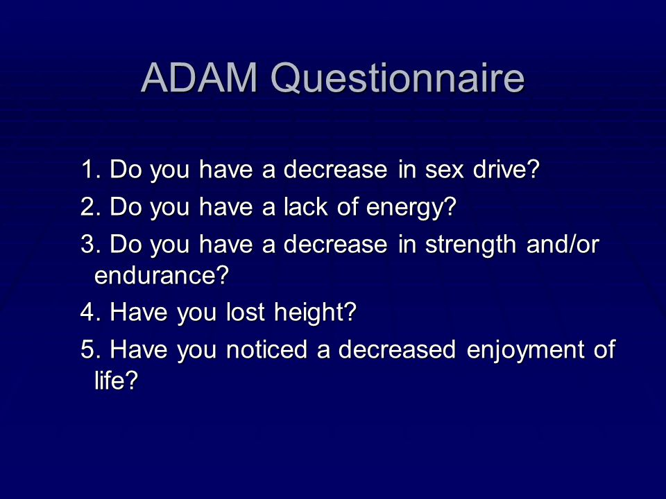 ADAM Questionnaire 1. Do you have a decrease in sex drive? 1. Do you have a decrease in sex drive? 2. Do you have a lack of energy? 2. Do you have a l
