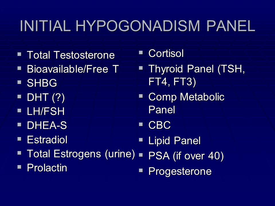 INITIAL HYPOGONADISM PANEL Total Testosterone Total Testosterone Bioavailable/Free T Bioavailable/Free T SHBG SHBG DHT (?) DHT (?) LH/FSH LH/FSH DHEA-