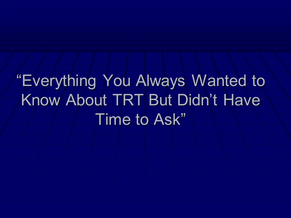 Everything You Always Wanted to Know About TRT But Didnt Have Time to Ask