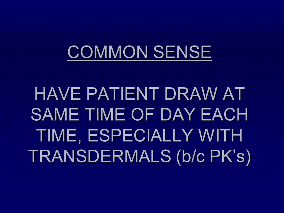 COMMON SENSE HAVE PATIENT DRAW AT SAME TIME OF DAY EACH TIME, ESPECIALLY WITH TRANSDERMALS (b/c PKs)
