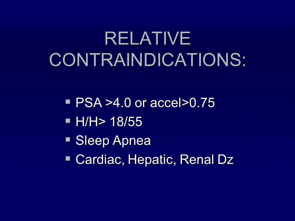 RELATIVE CONTRAINDICATIONS: PSA >4.0 or accel>0.75 PSA >4.0 or accel>0.75 H/H> 18/55 H/H> 18/55 Sleep Apnea Sleep Apnea Cardiac, Hepatic, Renal Dz Car