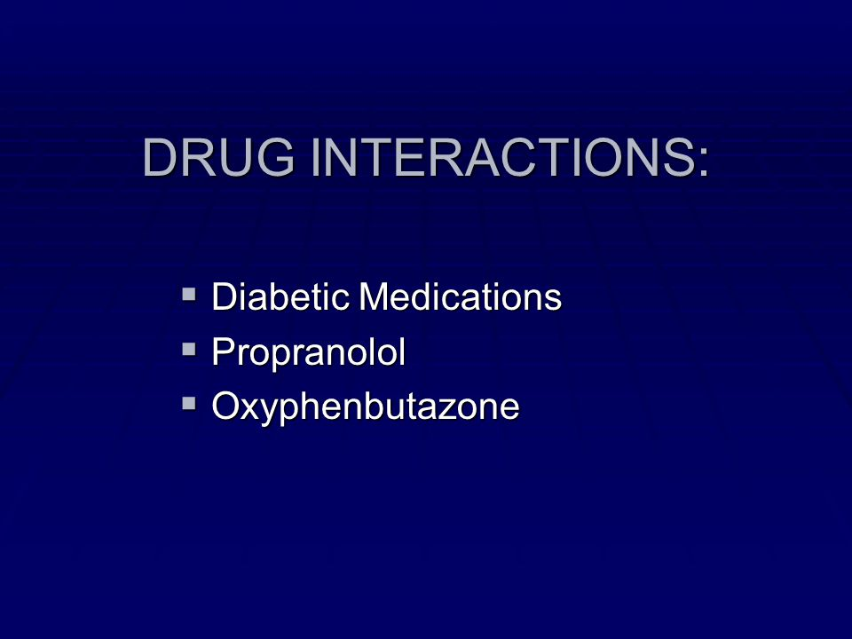 DRUG INTERACTIONS: Diabetic Medications Diabetic Medications Propranolol Propranolol Oxyphenbutazone Oxyphenbutazone