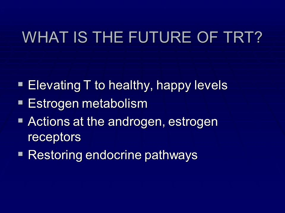 WHAT IS THE FUTURE OF TRT? Elevating T to healthy, happy levels Elevating T to healthy, happy levels Estrogen metabolism Estrogen metabolism Actions a