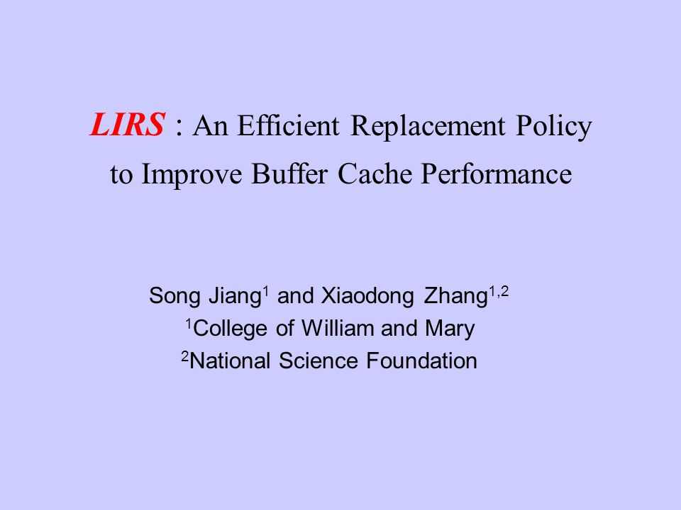 LIRS : An Efficient Replacement Policy to Improve Buffer Cache Performance Song Jiang 1 and Xiaodong Zhang 1,2 1 College of William and Mary 2 Nationa
