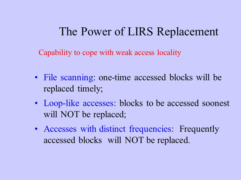 The Power of LIRS Replacement File scanning: one-time accessed blocks will be replaced timely; Loop-like accesses: blocks to be accessed soonest will
