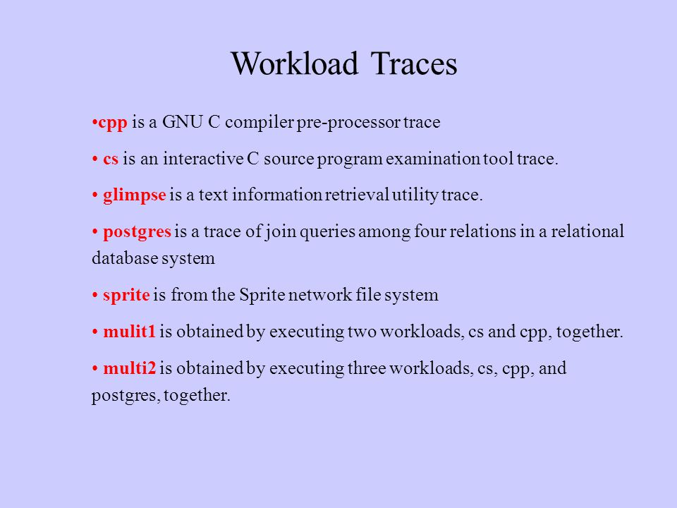 Workload Traces cpp is a GNU C compiler pre-processor trace cs is an interactive C source program examination tool trace. glimpse is a text informatio
