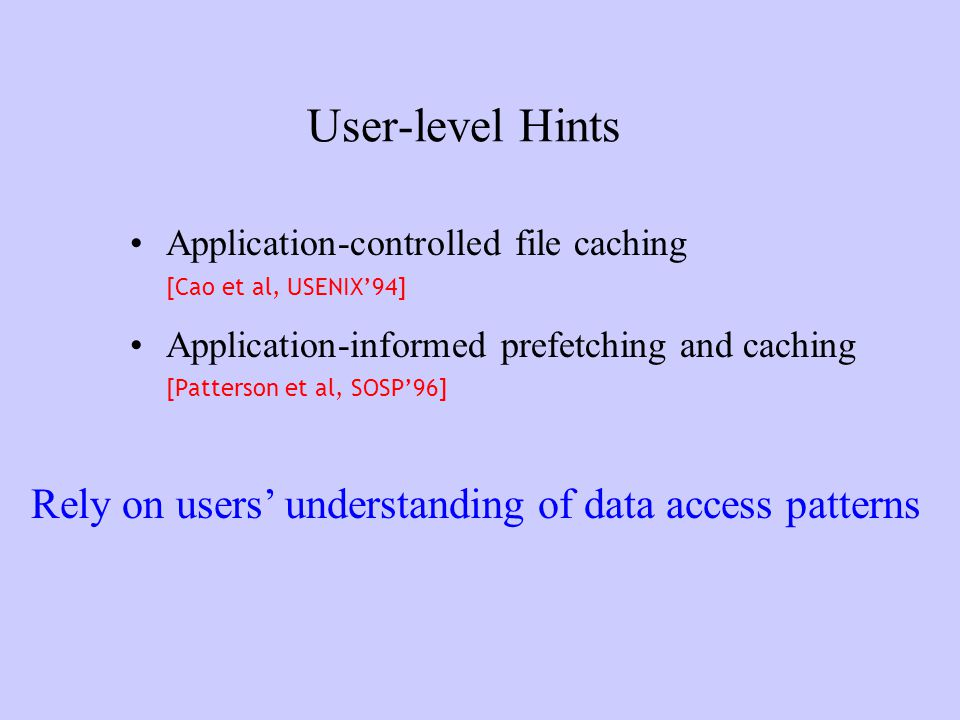 User-level Hints Application-controlled file caching [Cao et al, USENIX94] Application-informed prefetching and caching [Patterson et al, SOSP96] Rely