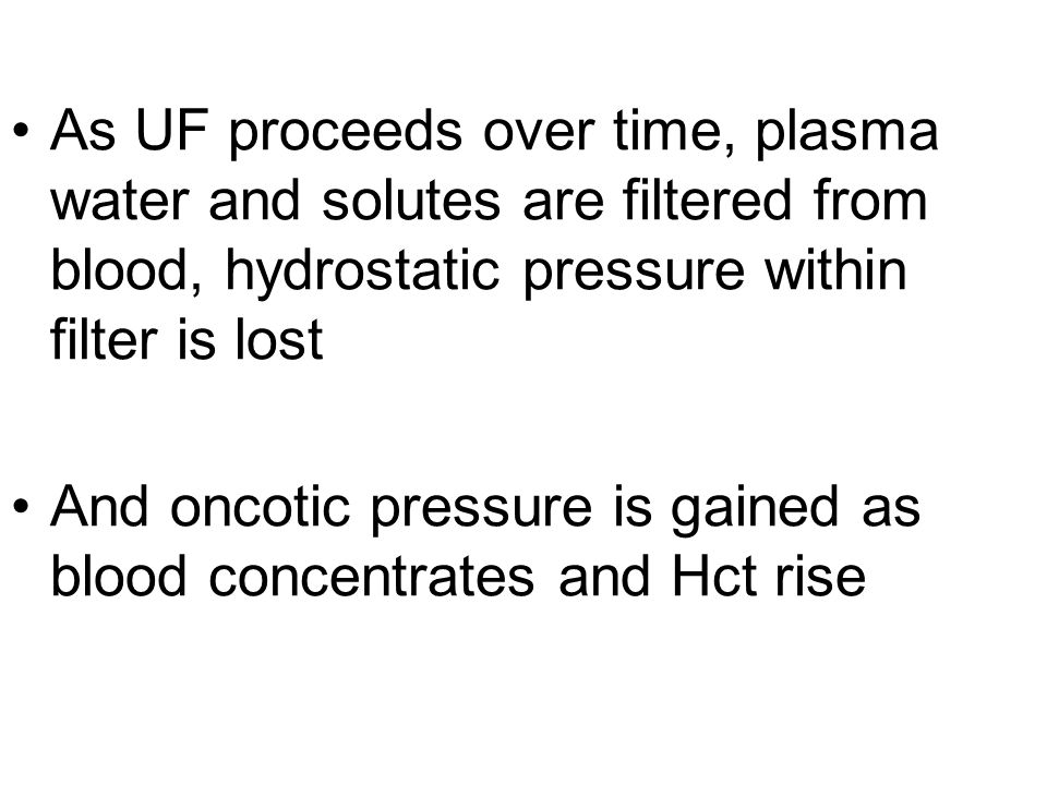 As UF proceeds over time, plasma water and solutes are filtered from blood, hydrostatic pressure within filter is lost And oncotic pressure is gained