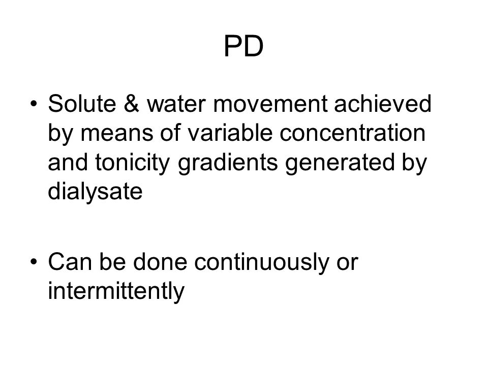 PD Solute & water movement achieved by means of variable concentration and tonicity gradients generated by dialysate Can be done continuously or inter