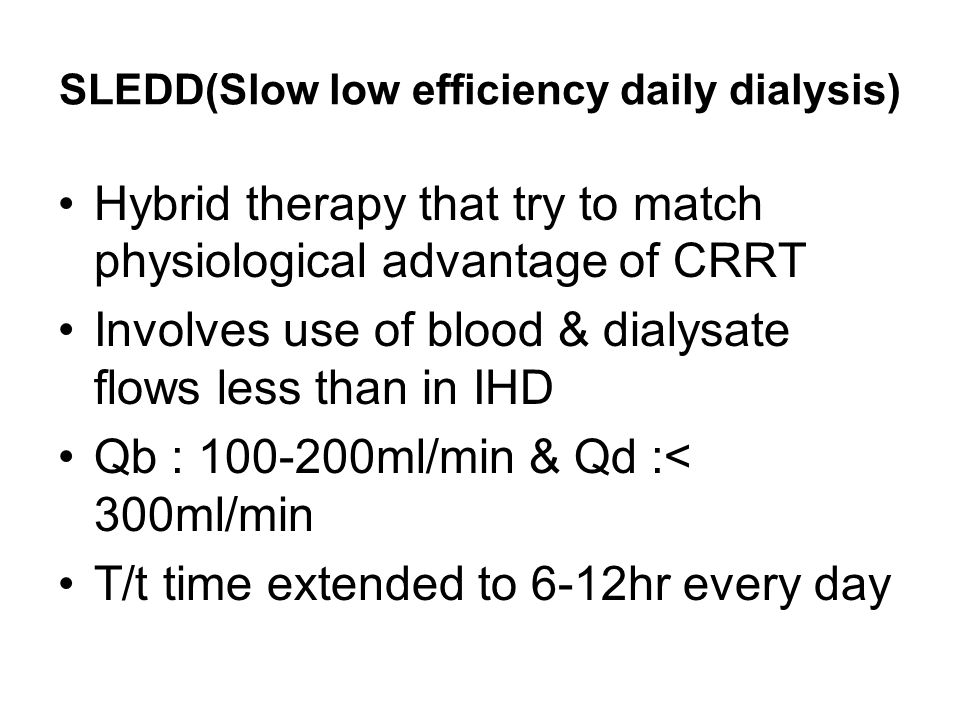 SLEDD(Slow low efficiency daily dialysis) Hybrid therapy that try to match physiological advantage of CRRT Involves use of blood & dialysate flows les