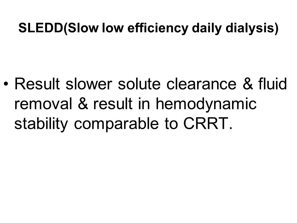 SLEDD(Slow low efficiency daily dialysis) Result slower solute clearance & fluid removal & result in hemodynamic stability comparable to CRRT.