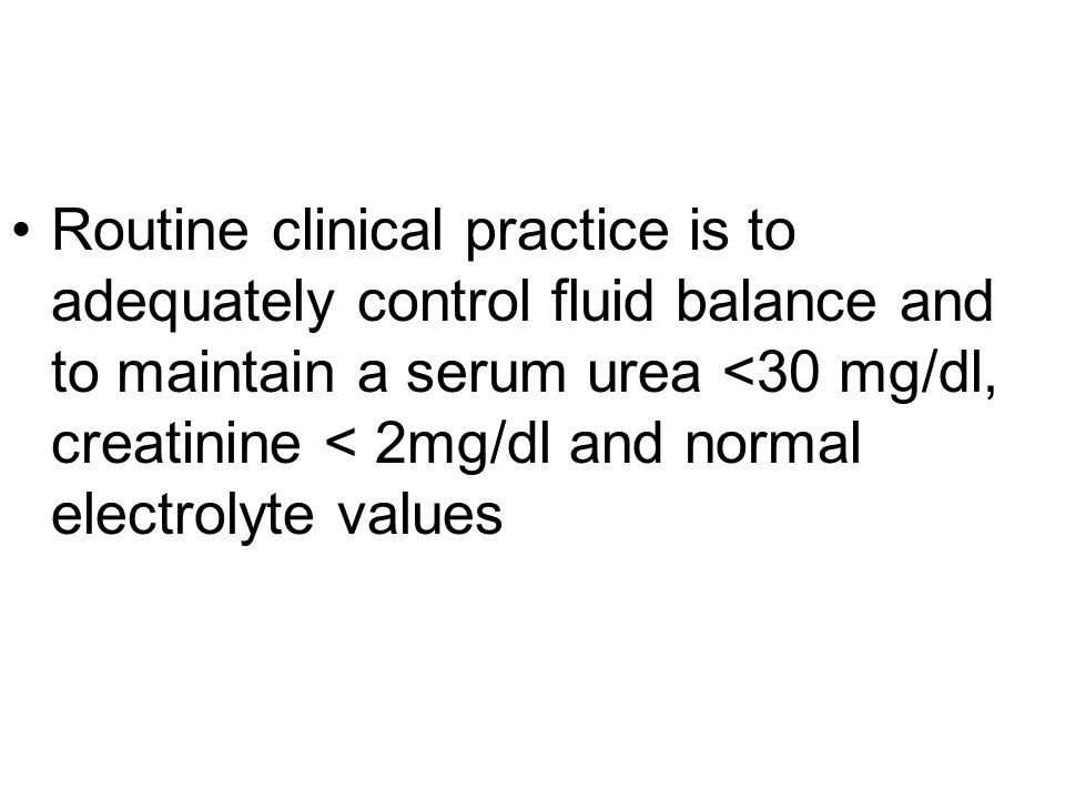 Routine clinical practice is to adequately control fluid balance and to maintain a serum urea <30 mg/dl, creatinine < 2mg/dl and normal electrolyte va