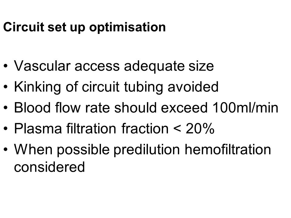 Circuit set up optimisation Vascular access adequate size Kinking of circuit tubing avoided Blood flow rate should exceed 100ml/min Plasma filtration