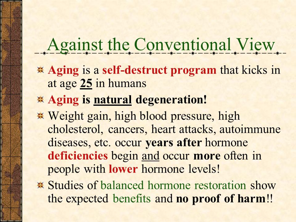 Against the Conventional View Aging is a self-destruct program that kicks in at age 25 in humans Aging is natural degeneration.