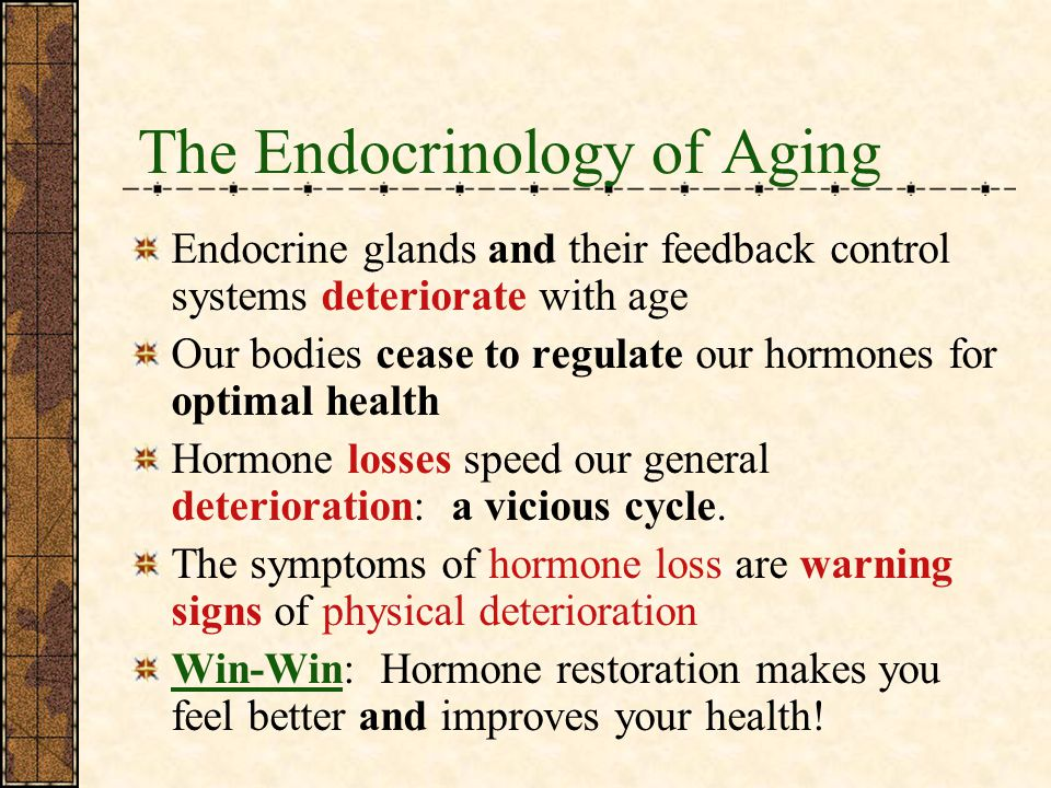 The Endocrinology of Aging Endocrine glands and their feedback control systems deteriorate with age Our bodies cease to regulate our hormones for optimal health Hormone losses speed our general deterioration: a vicious cycle.