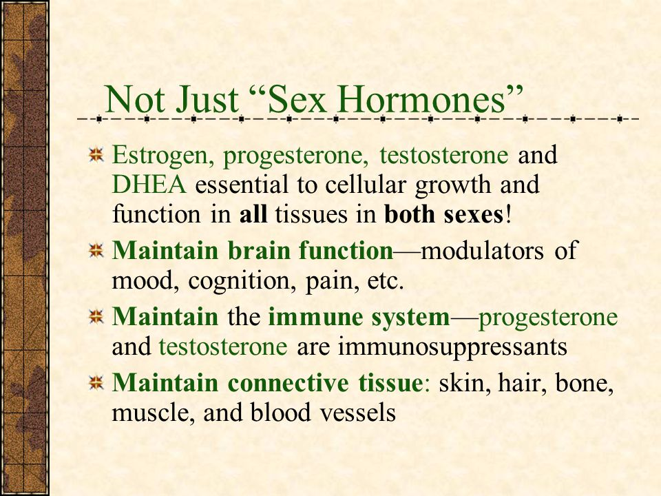 Not Just Sex Hormones Estrogen, progesterone, testosterone and DHEA essential to cellular growth and function in all tissues in both sexes.