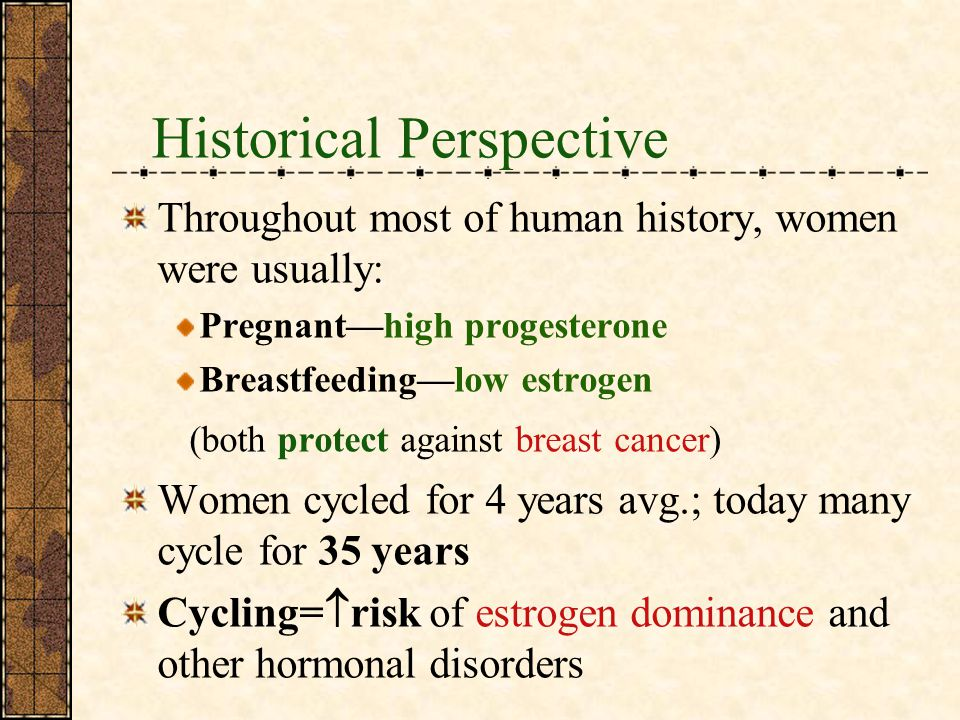 Historical Perspective Throughout most of human history, women were usually: Pregnanthigh progesterone Breastfeedinglow estrogen (both protect against breast cancer) Women cycled for 4 years avg.; today many cycle for 35 years Cycling= risk of estrogen dominance and other hormonal disorders