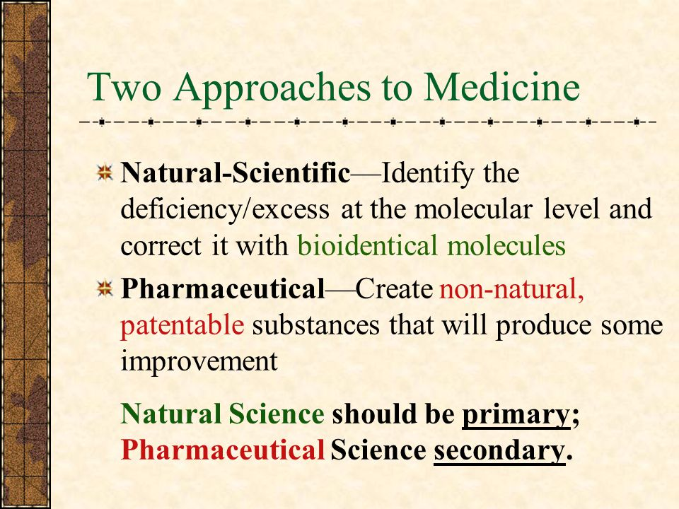 Two Approaches to Medicine Natural-ScientificIdentify the deficiency/excess at the molecular level and correct it with bioidentical molecules PharmaceuticalCreate non-natural, patentable substances that will produce some improvement Natural Science should be primary; Pharmaceutical Science secondary.