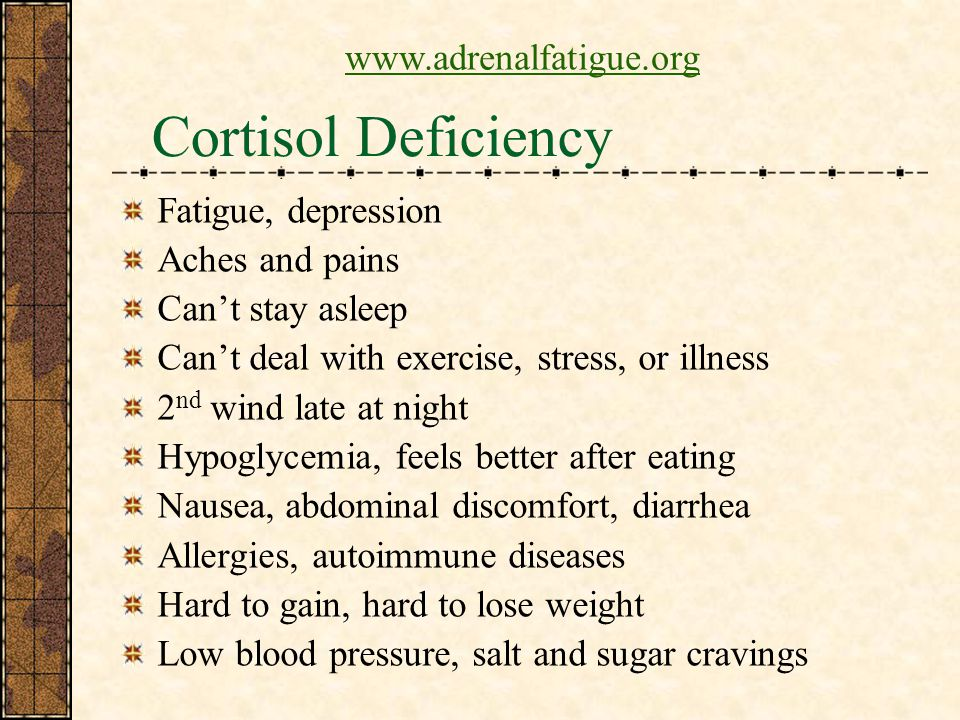 Cortisol Deficiency Fatigue, depression Aches and pains Cant stay asleep Cant deal with exercise, stress, or illness 2 nd wind late at night Hypoglycemia, feels better after eating Nausea, abdominal discomfort, diarrhea Allergies, autoimmune diseases Hard to gain, hard to lose weight Low blood pressure, salt and sugar cravings www.adrenalfatigue.org