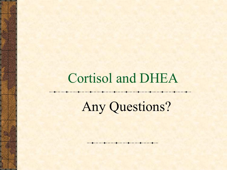 Cortisol and DHEA Any Questions?