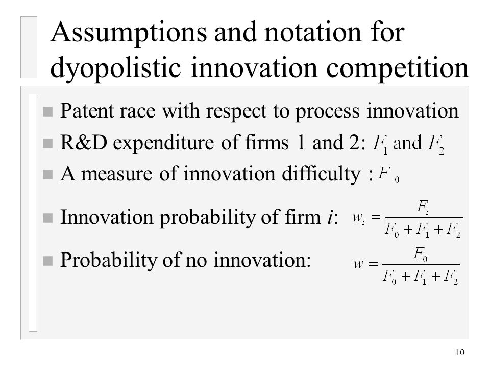 10 Assumptions and notation for dyopolistic innovation competition n Patent race with respect to process innovation n R&D expenditure of firms 1 and 2