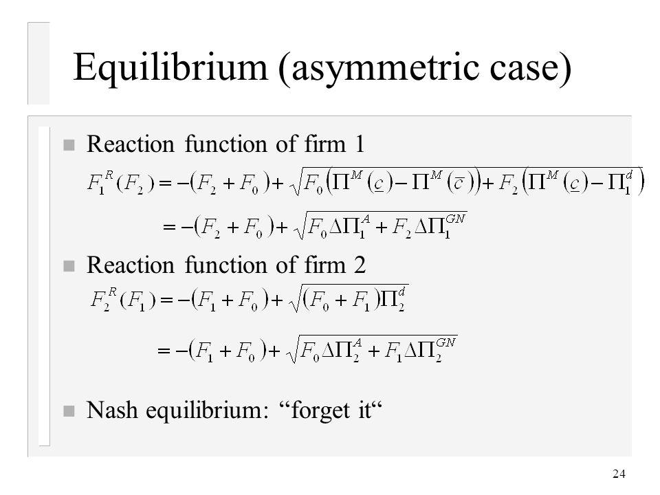 24 Equilibrium (asymmetric case) n Reaction function of firm 1 n Reaction function of firm 2 n Nash equilibrium: forget it