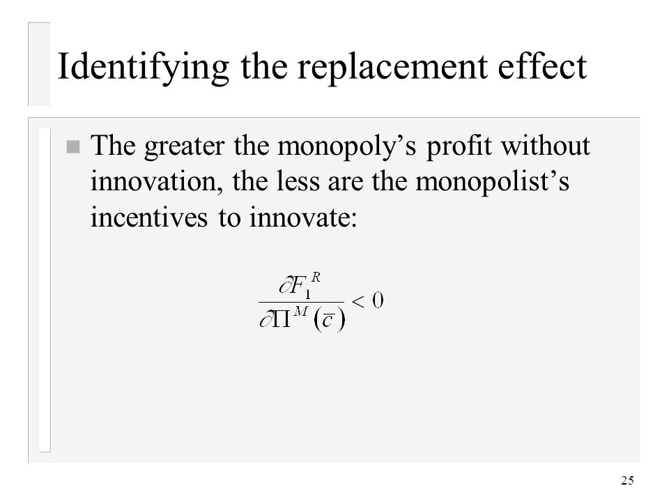 25 Identifying the replacement effect n The greater the monopolys profit without innovation, the less are the monopolists incentives to innovate: