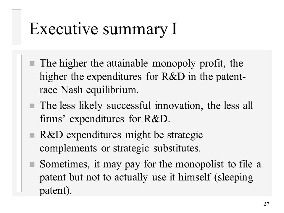 27 Executive summary I n The higher the attainable monopoly profit, the higher the expenditures for R&D in the patent- race Nash equilibrium. n The le
