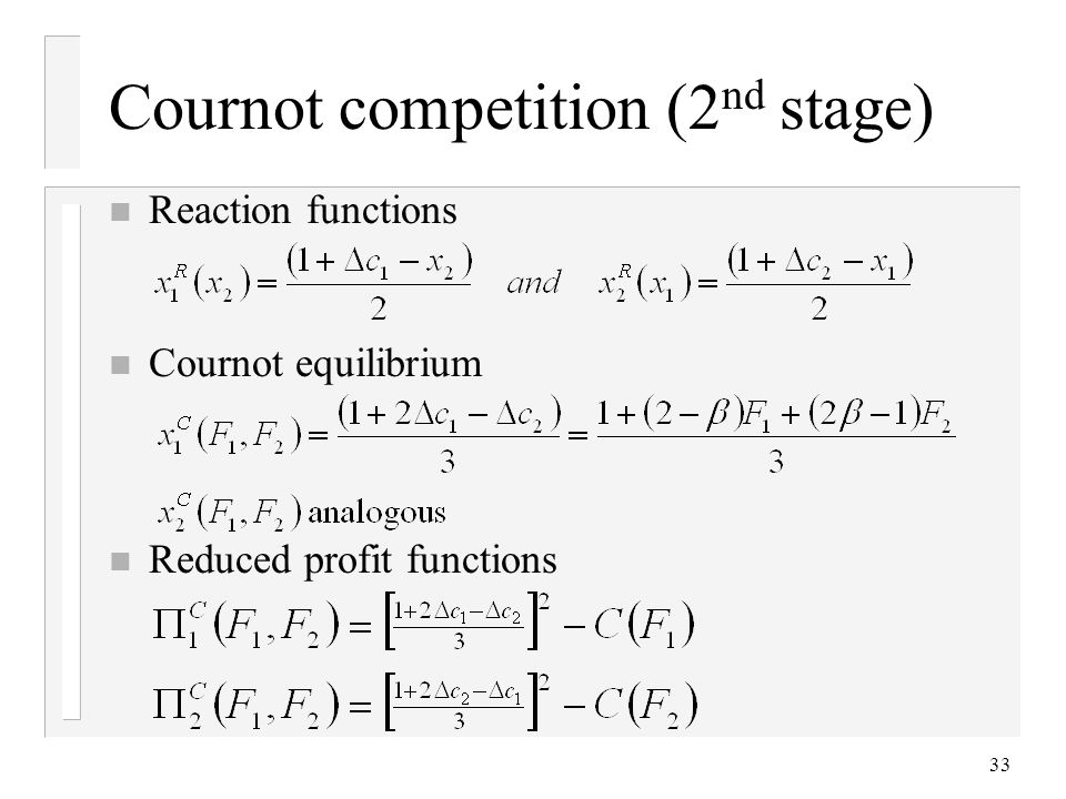 33 Cournot competition (2 nd stage) n Reaction functions n Cournot equilibrium n Reduced profit functions